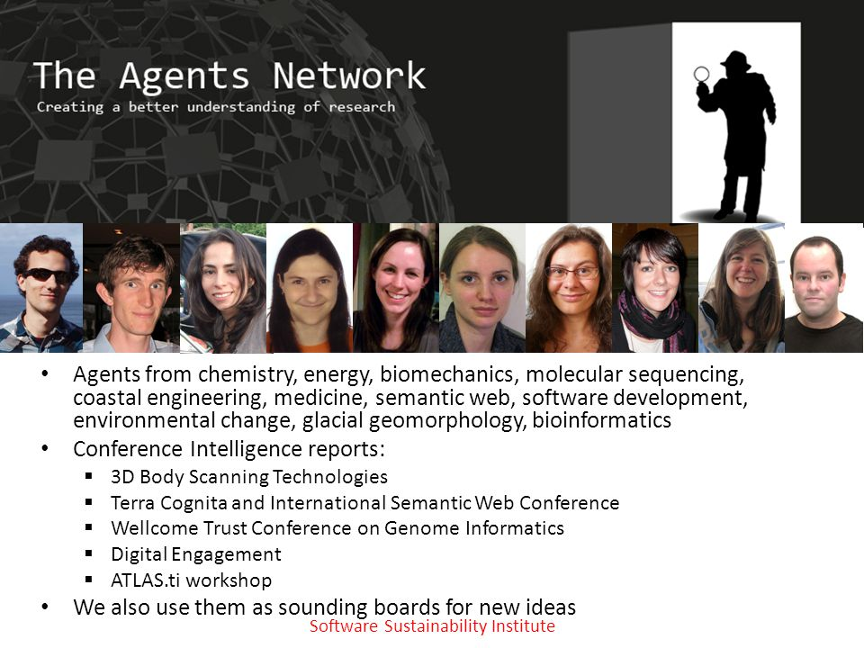 Software Sustainability Institute www.software.ac.uk The Agents Network Agents from chemistry, energy, biomechanics, molecular sequencing, coastal engineering, medicine, semantic web, software development, environmental change, glacial geomorphology, bioinformatics Conference Intelligence reports:  3D Body Scanning Technologies  Terra Cognita and International Semantic Web Conference  Wellcome Trust Conference on Genome Informatics  Digital Engagement  ATLAS.ti workshop We also use them as sounding boards for new ideas
