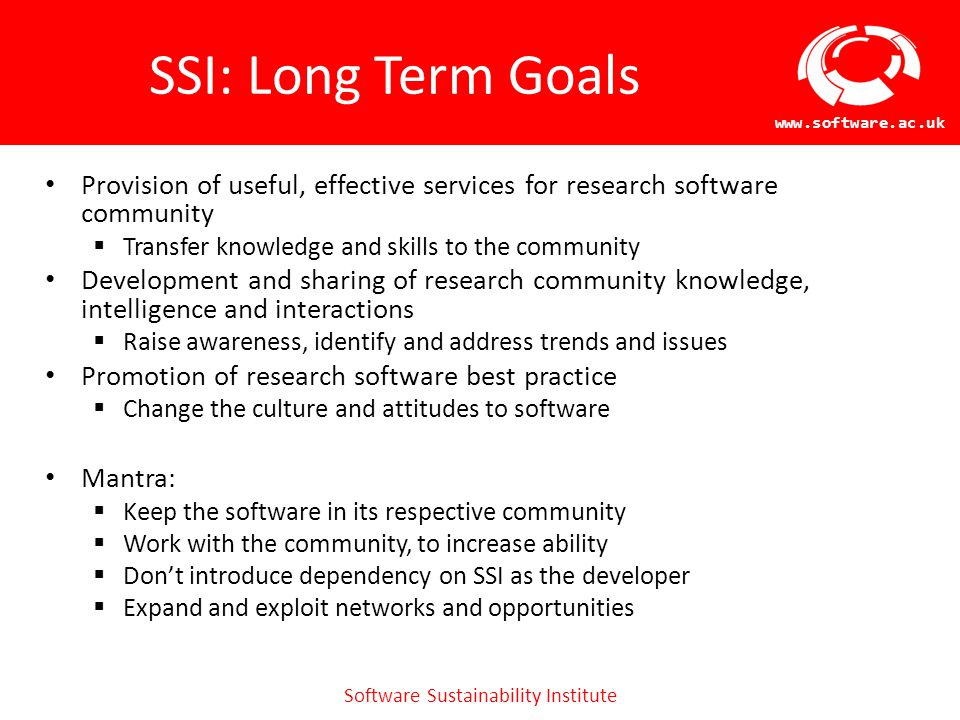 Software Sustainability Institute www.software.ac.uk SSI: Long Term Goals Provision of useful, effective services for research software community  Transfer knowledge and skills to the community Development and sharing of research community knowledge, intelligence and interactions  Raise awareness, identify and address trends and issues Promotion of research software best practice  Change the culture and attitudes to software Mantra:  Keep the software in its respective community  Work with the community, to increase ability  Don't introduce dependency on SSI as the developer  Expand and exploit networks and opportunities