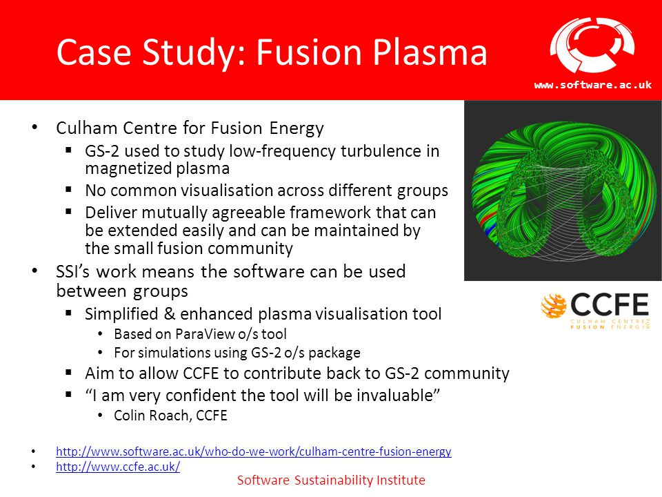 Software Sustainability Institute www.software.ac.uk Case Study: Brain Imaging Brain Research Imaging Centre, Edinburgh  Develop PrivacyGuard software, a DICOM image deidentification toolkit  Created software to support new multispectral colouring modulation and variance identification technique ( MCMxxxVI ) to identify white matter lesions that are indicative of declining cognitive ability  BRIC are not principally software developers, but do provide software to other researchers SSI's work means the software has been reviewed and refactored  Looked at exploitation Usability review, Naming/trademark review  Made it easier for BRIC staff to maintain and develop Move to standard repositories, testing and documentation processes Examination of licencing for MCMxxxVI Extraction and refactoring to create standalone tools http://www.software.ac.uk/who-do-we-work/brain-research-imaging-centre-edinburgh http://www.bric.ed.ac.uk/