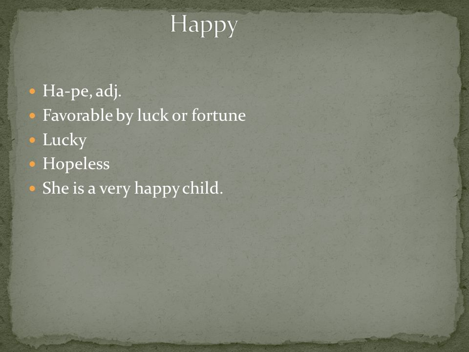 Ha-pe, adj. Favorable by luck or fortune Lucky Hopeless She is a very happy child.