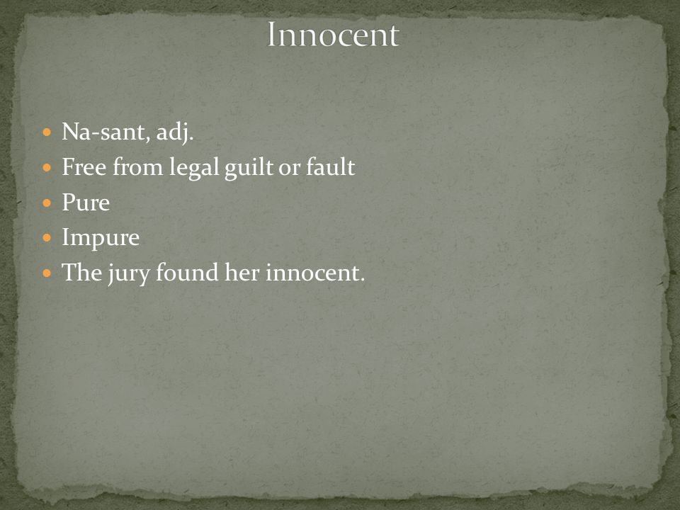Na-sant, adj. Free from legal guilt or fault Pure Impure The jury found her innocent.
