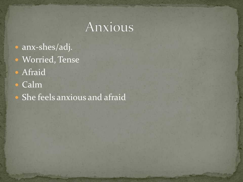 anx-shes/adj. Worried, Tense Afraid Calm She feels anxious and afraid