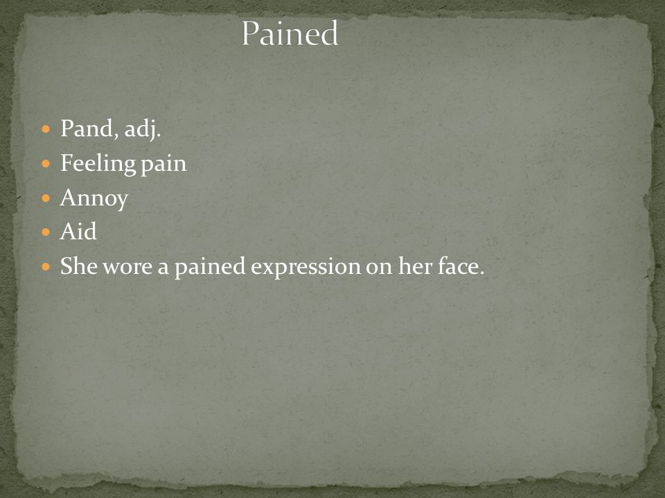 Pand, adj. Feeling pain Annoy Aid She wore a pained expression on her face.