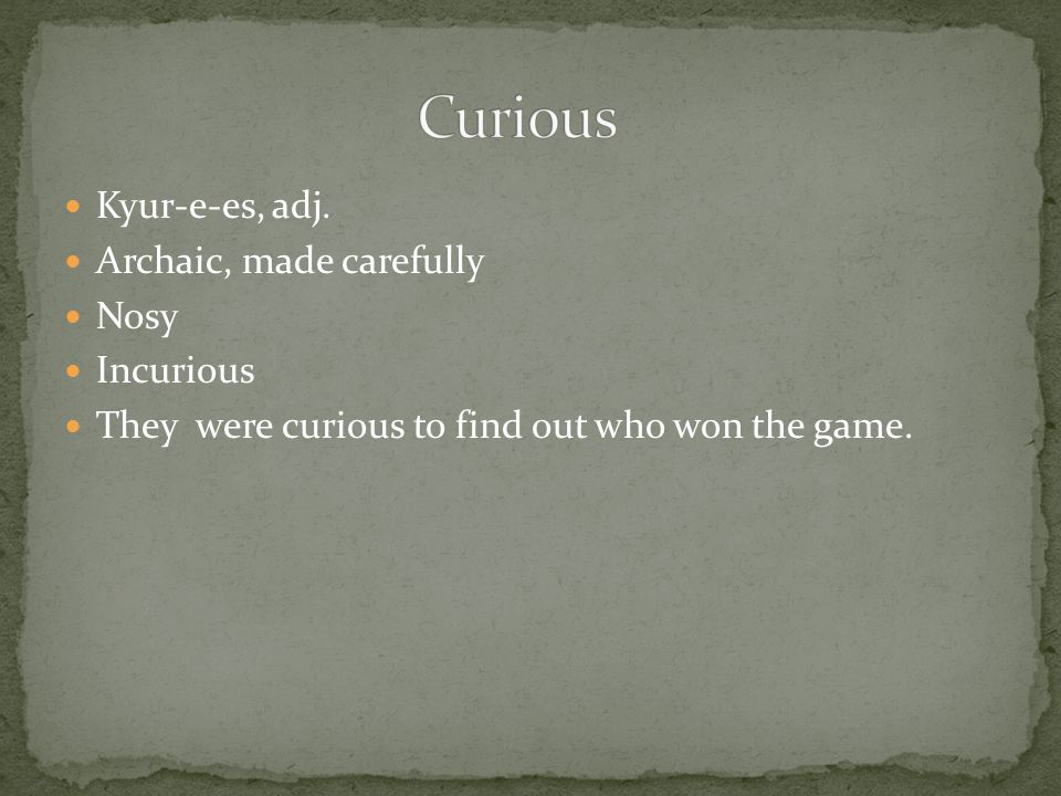 Kyur-e-es, adj. Archaic, made carefully Nosy Incurious They were curious to find out who won the game.