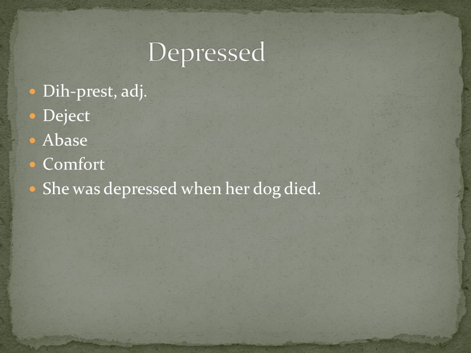 Dih-prest, adj. Deject Abase Comfort She was depressed when her dog died.