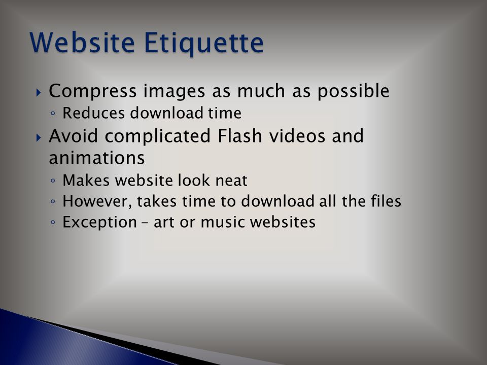  Compress images as much as possible ◦ Reduces download time  Avoid complicated Flash videos and animations ◦ Makes website look neat ◦ However, tak