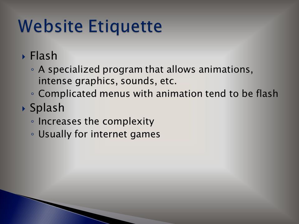  Flash ◦ A specialized program that allows animations, intense graphics, sounds, etc. ◦ Complicated menus with animation tend to be flash  Splash ◦