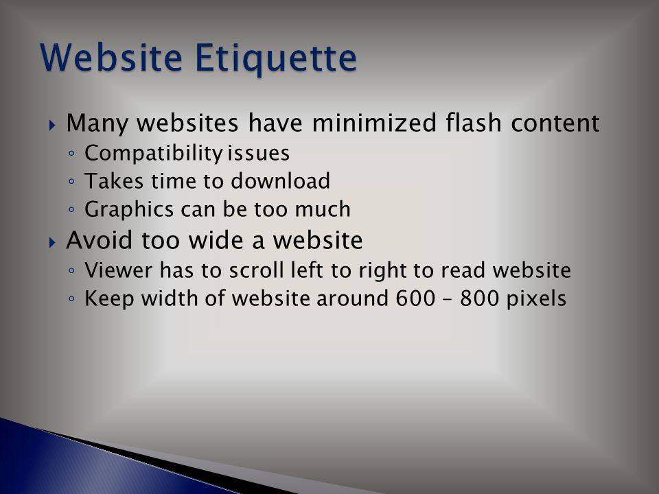  Many websites have minimized flash content ◦ Compatibility issues ◦ Takes time to download ◦ Graphics can be too much  Avoid too wide a website ◦ Viewer has to scroll left to right to read website ◦ Keep width of website around 600 – 800 pixels