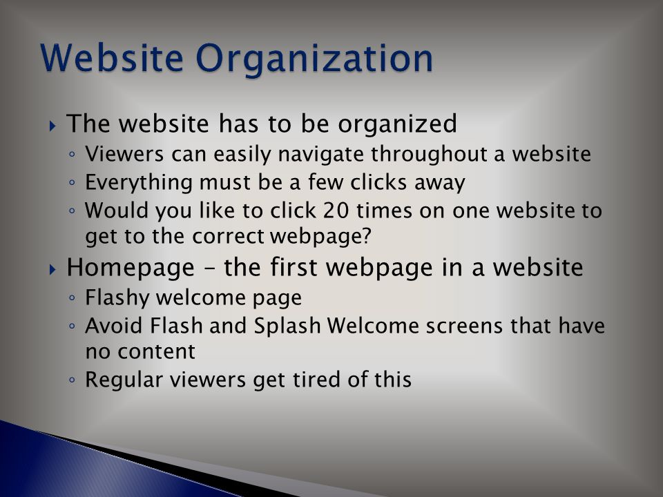  The website has to be organized ◦ Viewers can easily navigate throughout a website ◦ Everything must be a few clicks away ◦ Would you like to click 20 times on one website to get to the correct webpage.