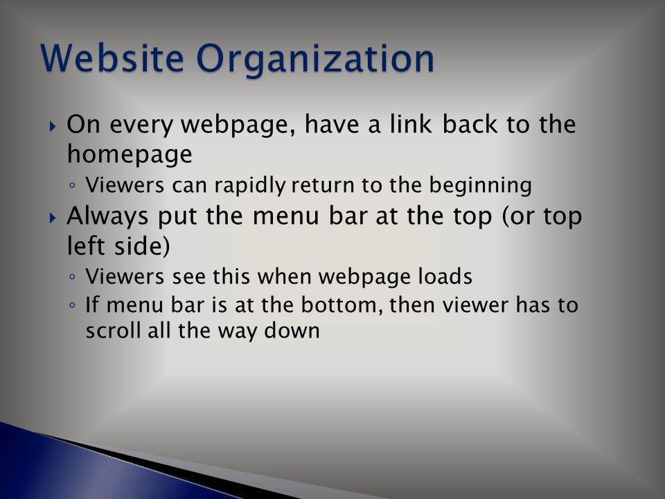  On every webpage, have a link back to the homepage ◦ Viewers can rapidly return to the beginning  Always put the menu bar at the top (or top left s