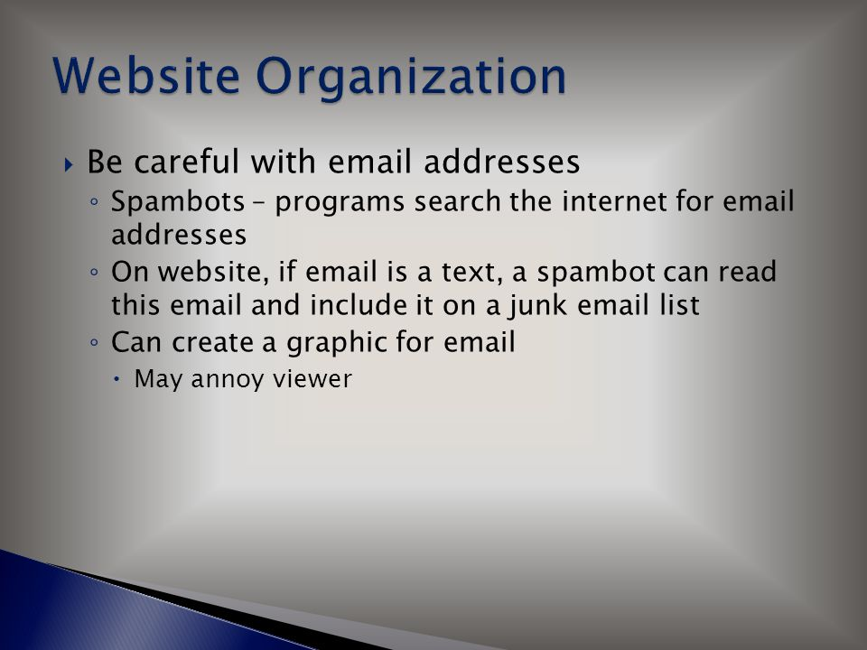  Be careful with email addresses ◦ Spambots – programs search the internet for email addresses ◦ On website, if email is a text, a spambot can read this email and include it on a junk email list ◦ Can create a graphic for email  May annoy viewer