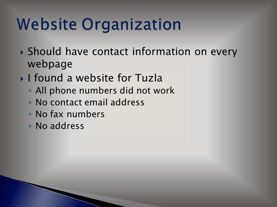  Should have contact information on every webpage  I found a website for Tuzla ◦ All phone numbers did not work ◦ No contact email address ◦ No fax numbers ◦ No address