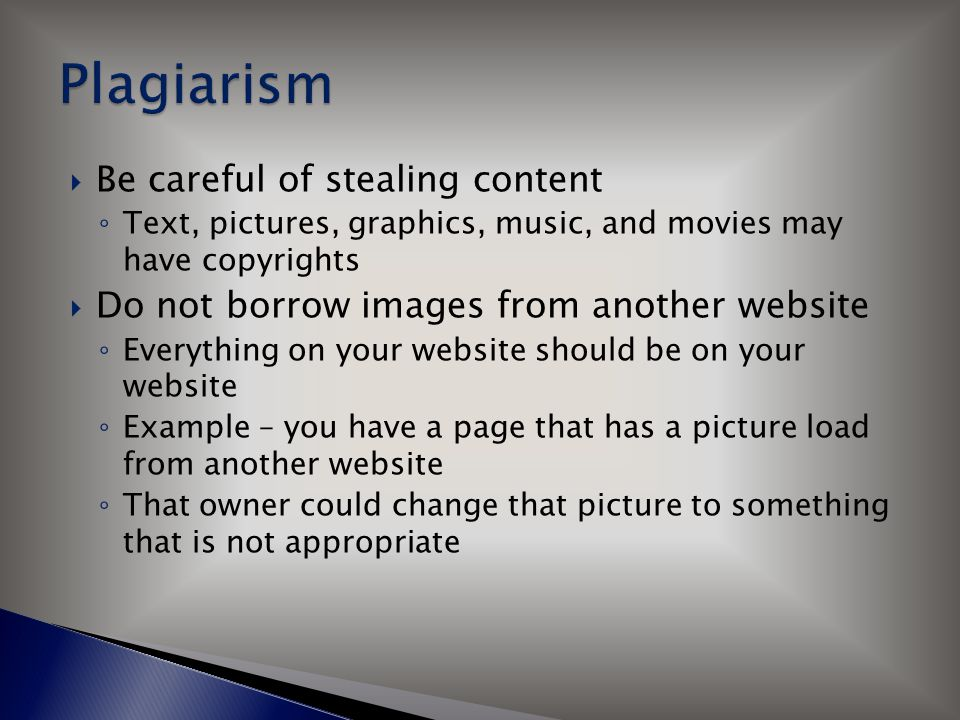  Be careful of stealing content ◦ Text, pictures, graphics, music, and movies may have copyrights  Do not borrow images from another website ◦ Every