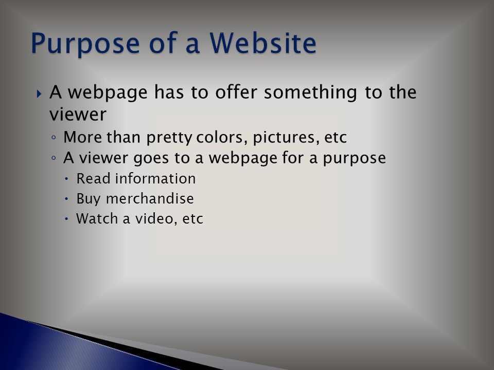  A webpage has to offer something to the viewer ◦ More than pretty colors, pictures, etc ◦ A viewer goes to a webpage for a purpose  Read information  Buy merchandise  Watch a video, etc