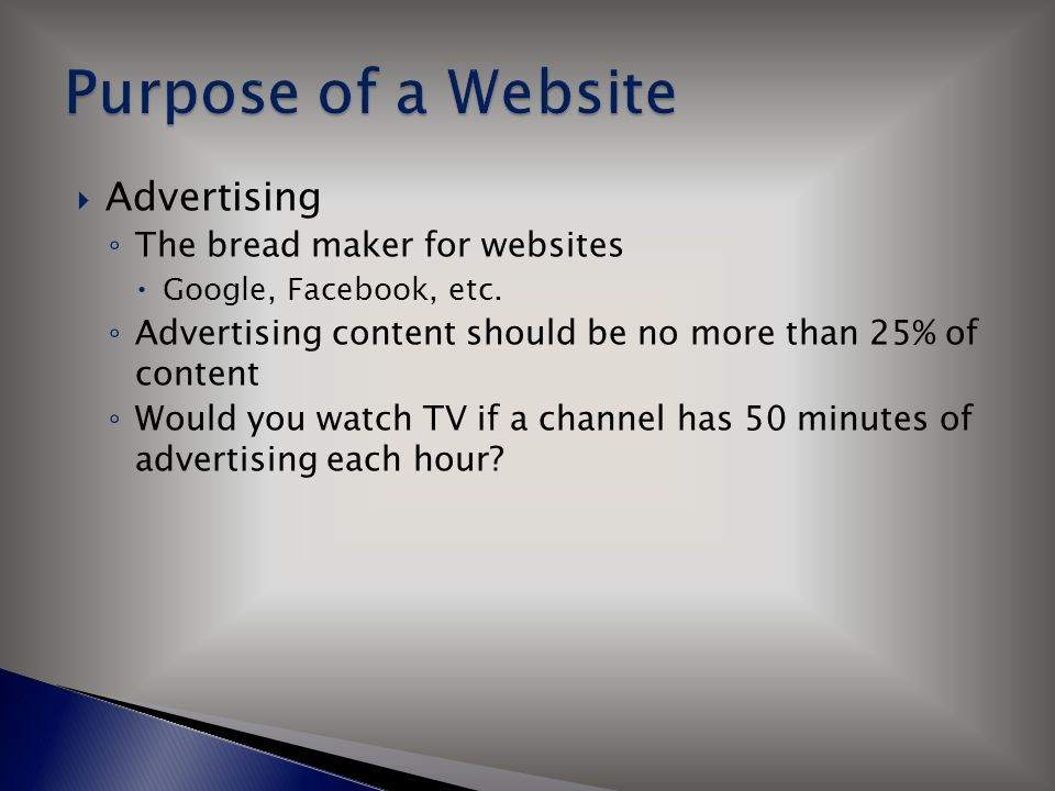  Advertising ◦ The bread maker for websites  Google, Facebook, etc. ◦ Advertising content should be no more than 25% of content ◦ Would you watch TV