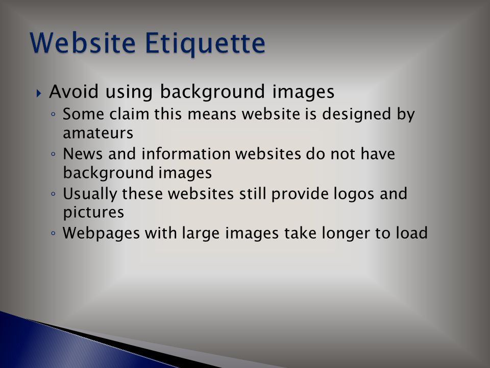  Avoid using background images ◦ Some claim this means website is designed by amateurs ◦ News and information websites do not have background images ◦ Usually these websites still provide logos and pictures ◦ Webpages with large images take longer to load