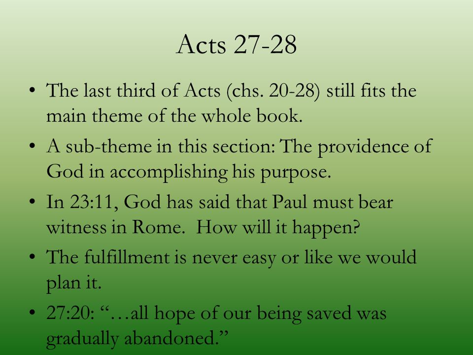 Acts 27-28 The last third of Acts (chs. 20-28) still fits the main theme of the whole book. A sub-theme in this section: The providence of God in acco