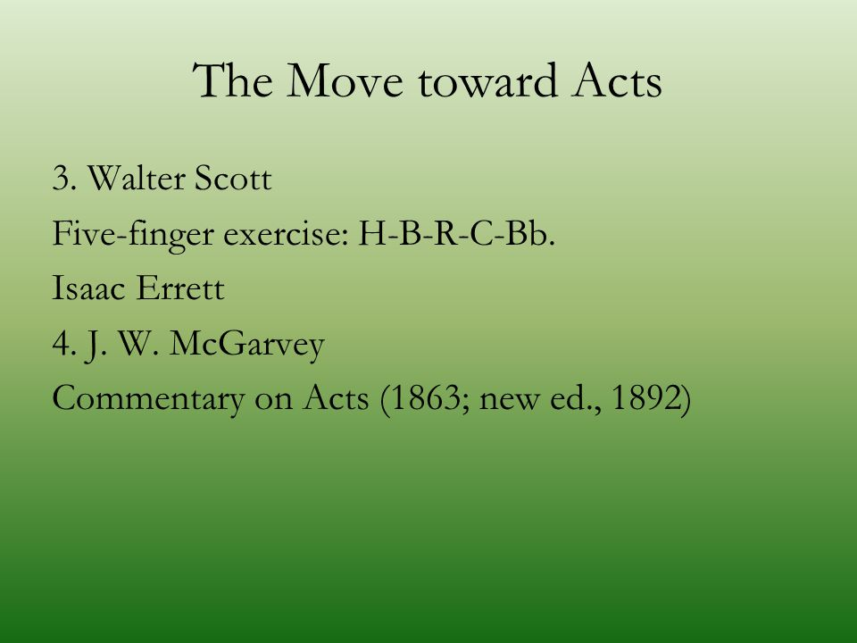The Move toward Acts 3. Walter Scott Five-finger exercise: H-B-R-C-Bb. Isaac Errett 4. J. W. McGarvey Commentary on Acts (1863; new ed., 1892)
