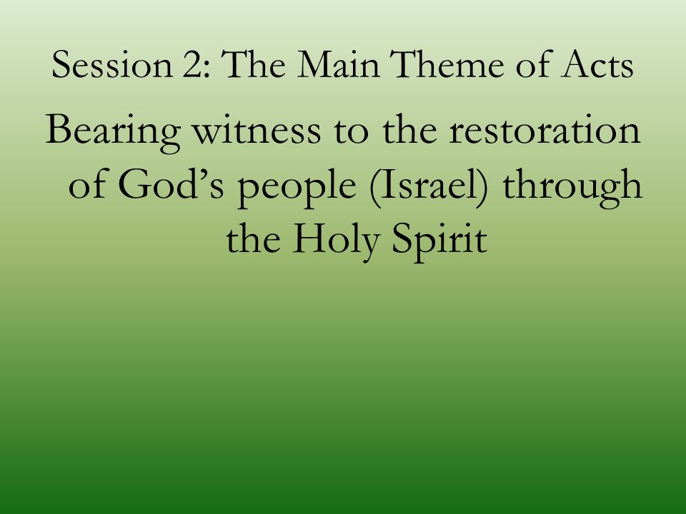 Session 2: The Main Theme of Acts Bearing witness to the restoration of God's people (Israel) through the Holy Spirit