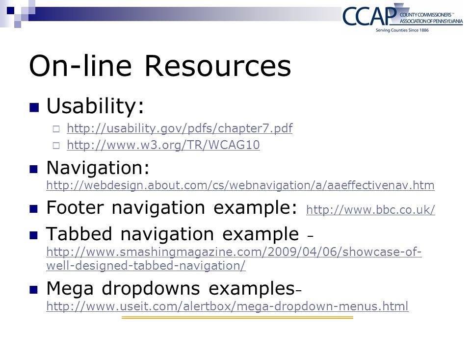 On-line Resources Usability:  http://usability.gov/pdfs/chapter7.pdf http://usability.gov/pdfs/chapter7.pdf  http://www.w3.org/TR/WCAG10 http://www.w3.org/TR/WCAG10 Navigation: http://webdesign.about.com/cs/webnavigation/a/aaeffectivenav.htm http://webdesign.about.com/cs/webnavigation/a/aaeffectivenav.htm Footer navigation example: http://www.bbc.co.uk/ http://www.bbc.co.uk/ Tabbed navigation example – http://www.smashingmagazine.com/2009/04/06/showcase-of- well-designed-tabbed-navigation/ http://www.smashingmagazine.com/2009/04/06/showcase-of- well-designed-tabbed-navigation/ Mega dropdowns examples – http://www.useit.com/alertbox/mega-dropdown-menus.html http://www.useit.com/alertbox/mega-dropdown-menus.html