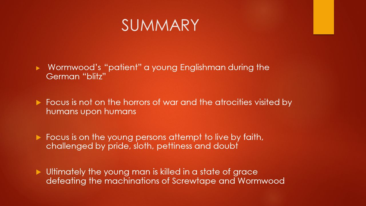 SUMMARY  Wormwood's patient a young Englishman during the German blitz  Focus is not on the horrors of war and the atrocities visited by humans upon humans  Focus is on the young persons attempt to live by faith, challenged by pride, sloth, pettiness and doubt  Ultimately the young man is killed in a state of grace defeating the machinations of Screwtape and Wormwood
