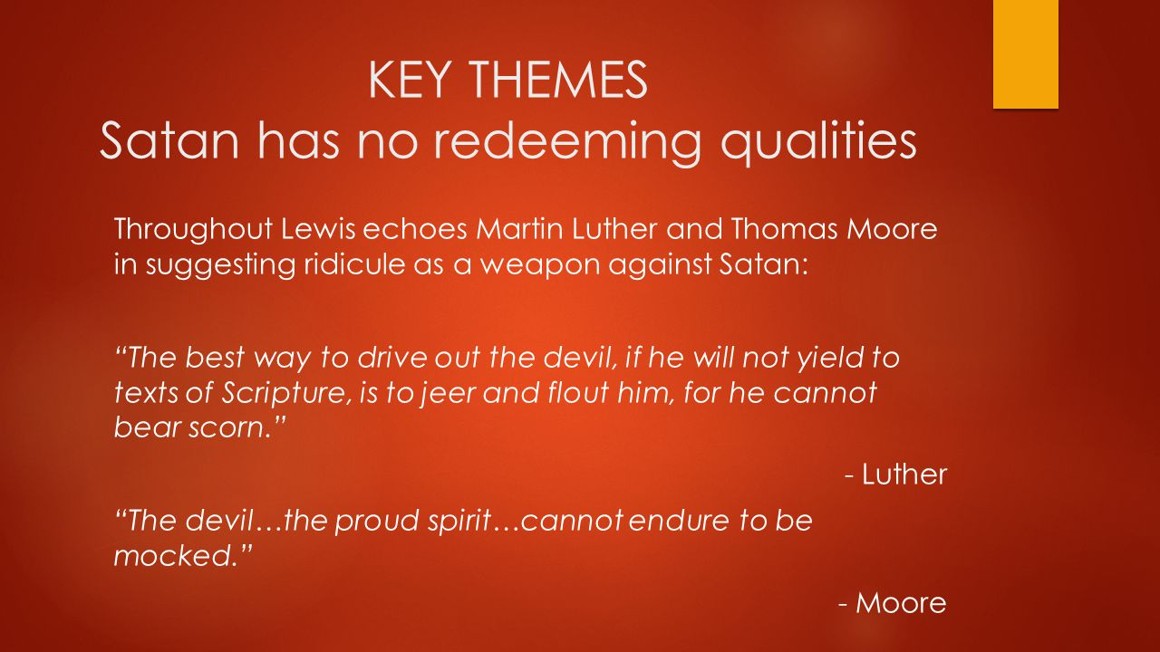 KEY THEMES Satan has no redeeming qualities Throughout Lewis echoes Martin Luther and Thomas Moore in suggesting ridicule as a weapon against Satan: The best way to drive out the devil, if he will not yield to texts of Scripture, is to jeer and flout him, for he cannot bear scorn. - Luther The devil…the proud spirit…cannot endure to be mocked. - Moore