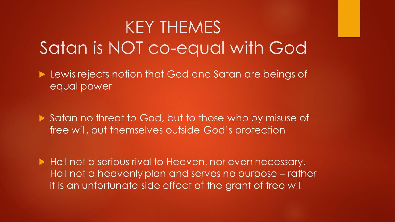 KEY THEMES Satan is NOT co-equal with God  Lewis rejects notion that God and Satan are beings of equal power  Satan no threat to God, but to those who by misuse of free will, put themselves outside God's protection  Hell not a serious rival to Heaven, nor even necessary.