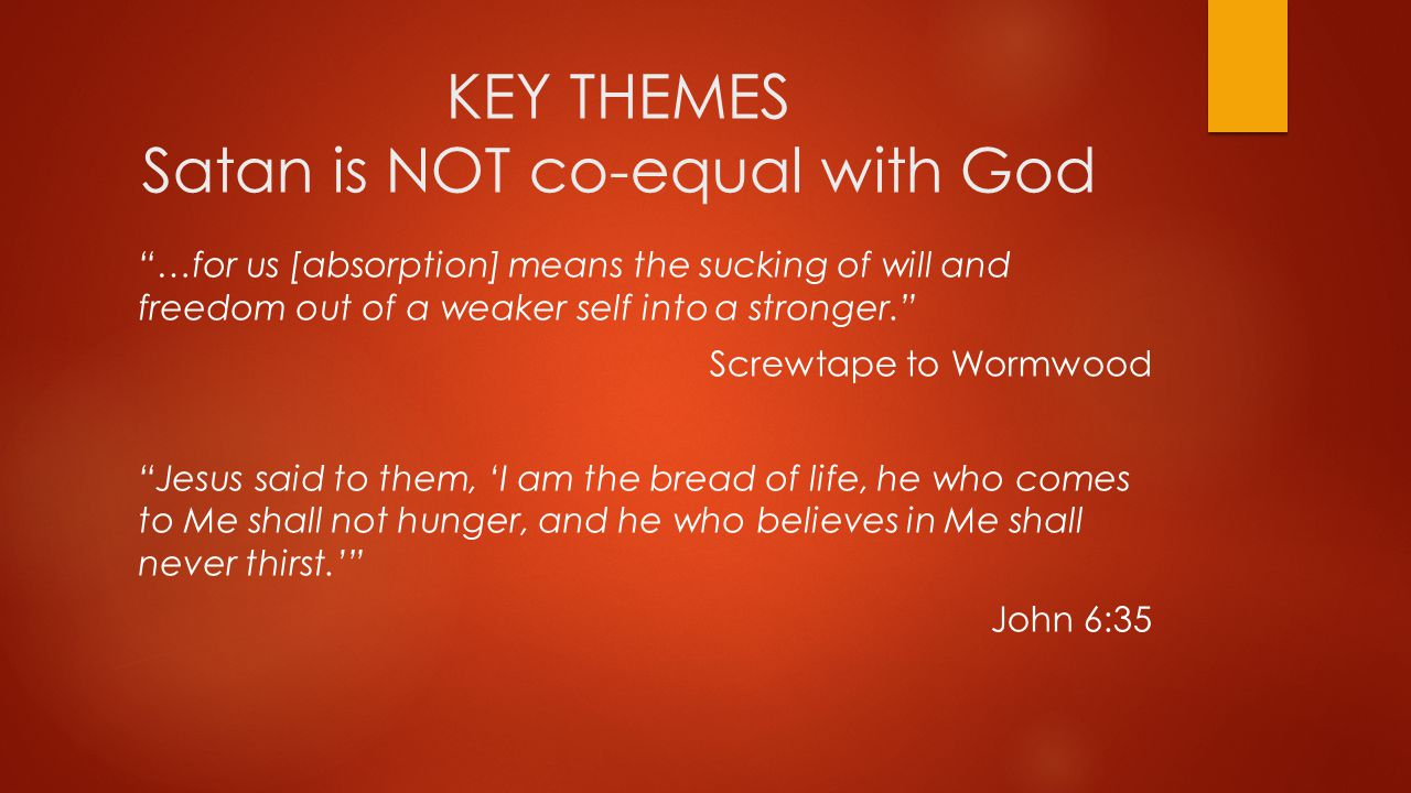 KEY THEMES Satan is NOT co-equal with God …for us [absorption] means the sucking of will and freedom out of a weaker self into a stronger. Screwtape to Wormwood Jesus said to them, 'I am the bread of life, he who comes to Me shall not hunger, and he who believes in Me shall never thirst.' John 6:35