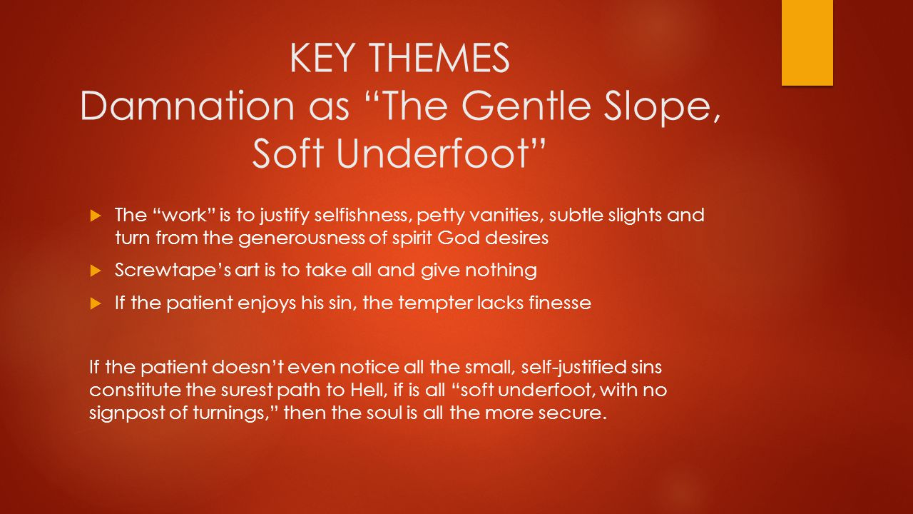 KEY THEMES Damnation as The Gentle Slope, Soft Underfoot  The work is to justify selfishness, petty vanities, subtle slights and turn from the generousness of spirit God desires  Screwtape's art is to take all and give nothing  If the patient enjoys his sin, the tempter lacks finesse If the patient doesn't even notice all the small, self-justified sins constitute the surest path to Hell, if is all soft underfoot, with no signpost of turnings, then the soul is all the more secure.