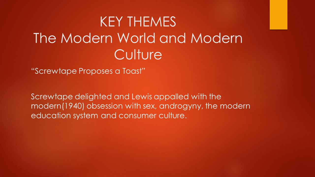 KEY THEMES The Modern World and Modern Culture Screwtape Proposes a Toast Screwtape delighted and Lewis appalled with the modern(1940) obsession with sex, androgyny, the modern education system and consumer culture.