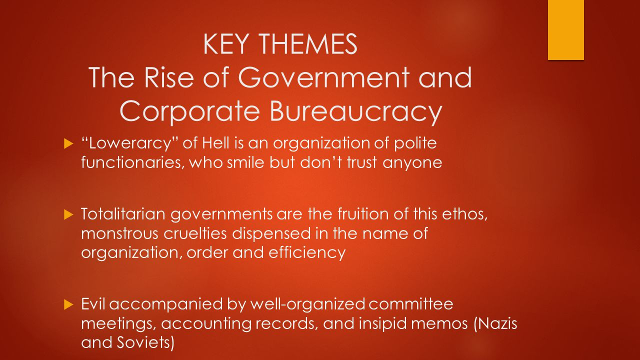 KEY THEMES The Rise of Government and Corporate Bureaucracy  Lowerarcy of Hell is an organization of polite functionaries, who smile but don't trust anyone  Totalitarian governments are the fruition of this ethos, monstrous cruelties dispensed in the name of organization, order and efficiency  Evil accompanied by well-organized committee meetings, accounting records, and insipid memos (Nazis and Soviets)