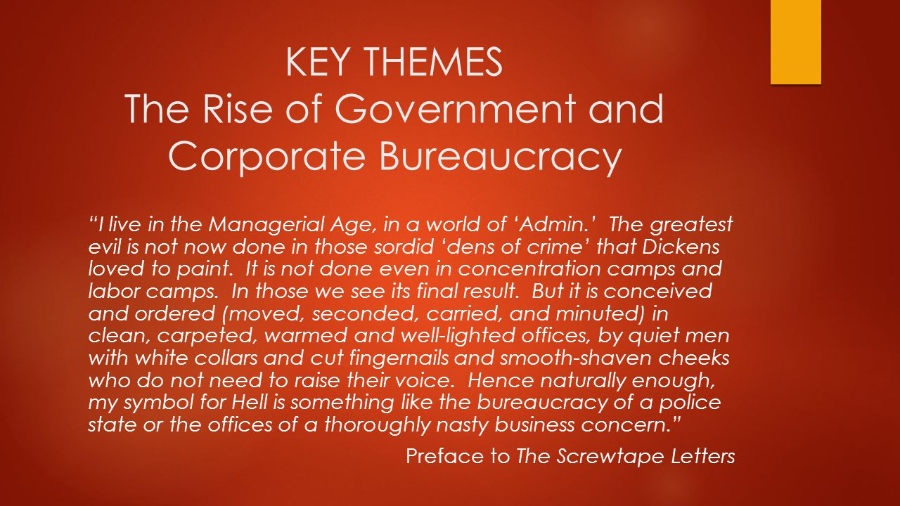 KEY THEMES The Rise of Government and Corporate Bureaucracy I live in the Managerial Age, in a world of 'Admin.' The greatest evil is not now done in those sordid 'dens of crime' that Dickens loved to paint.