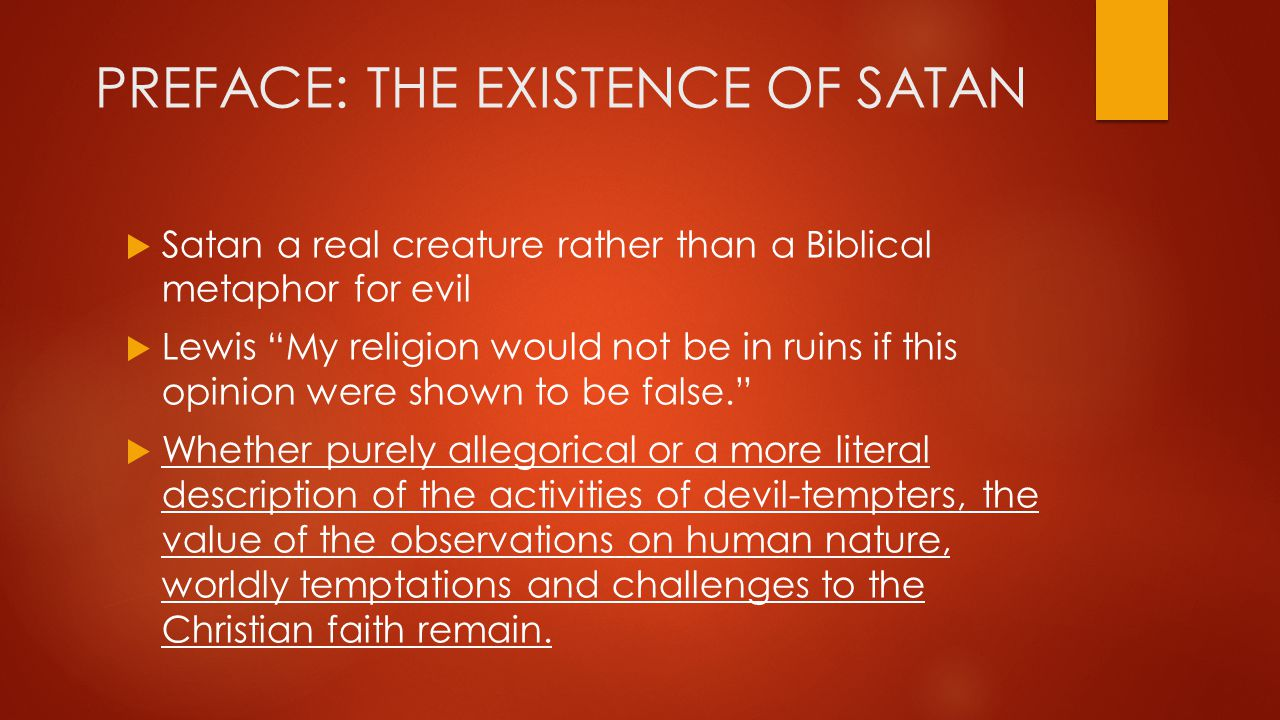 PREFACE: THE EXISTENCE OF SATAN  Satan a real creature rather than a Biblical metaphor for evil  Lewis My religion would not be in ruins if this opinion were shown to be false.  Whether purely allegorical or a more literal description of the activities of devil-tempters, the value of the observations on human nature, worldly temptations and challenges to the Christian faith remain.