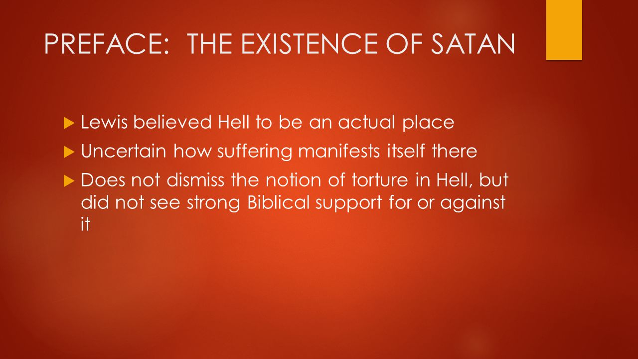 PREFACE: THE EXISTENCE OF SATAN Letter to a friend, Lewis speaks of Hell as a place of mental torture visited when a person is… left with nothing at all but one's own envy, prurience, resentment, loneliness, and self conceit…But when there is nothing for you but your own mind…it will be as actual as…a coffin is actual to a man buried alive.