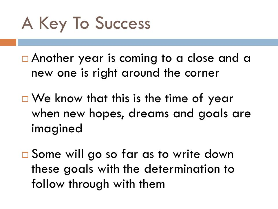 A Key To Success  Another year is coming to a close and a new one is right around the corner  We know that this is the time of year when new hopes, dreams and goals are imagined  Some will go so far as to write down these goals with the determination to follow through with them