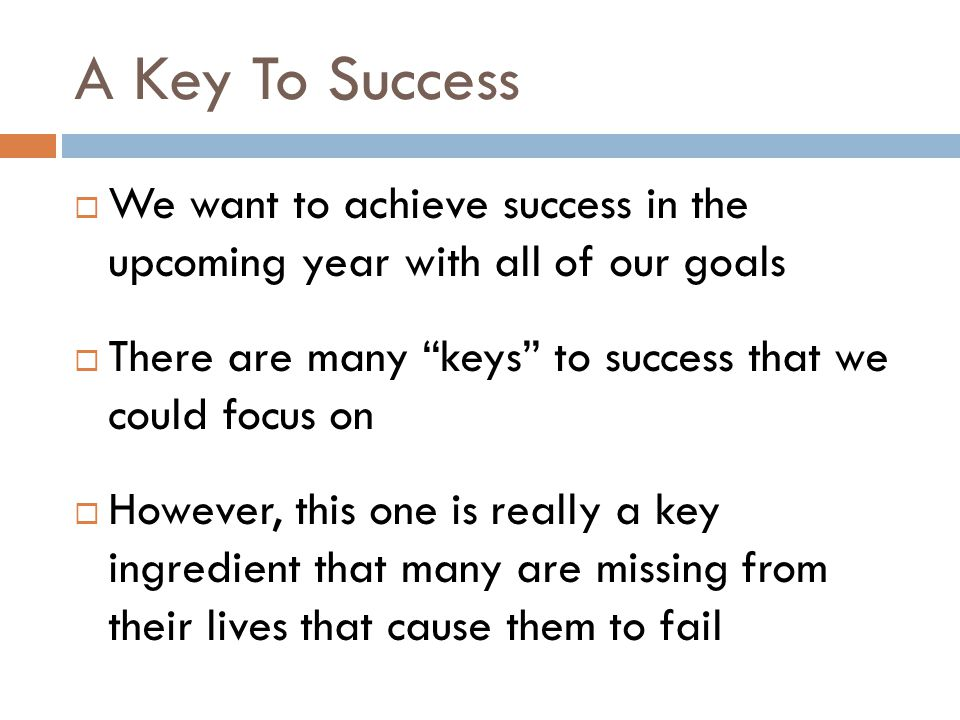 A Key To Success  The key ingredient that I am speaking of is discipline  We all have some form of discipline  However, we need to gain more if we wish to accomplish our goals  What can we learn about discipline?