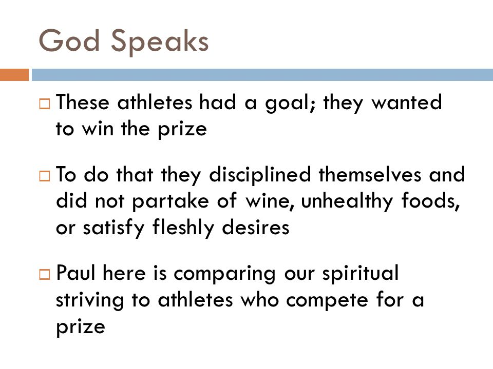 God Speaks  These athletes had a goal; they wanted to win the prize  To do that they disciplined themselves and did not partake of wine, unhealthy foods, or satisfy fleshly desires  Paul here is comparing our spiritual striving to athletes who compete for a prize