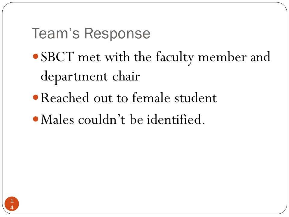 Team's Response 14 SBCT met with the faculty member and department chair Reached out to female student Males couldn't be identified.