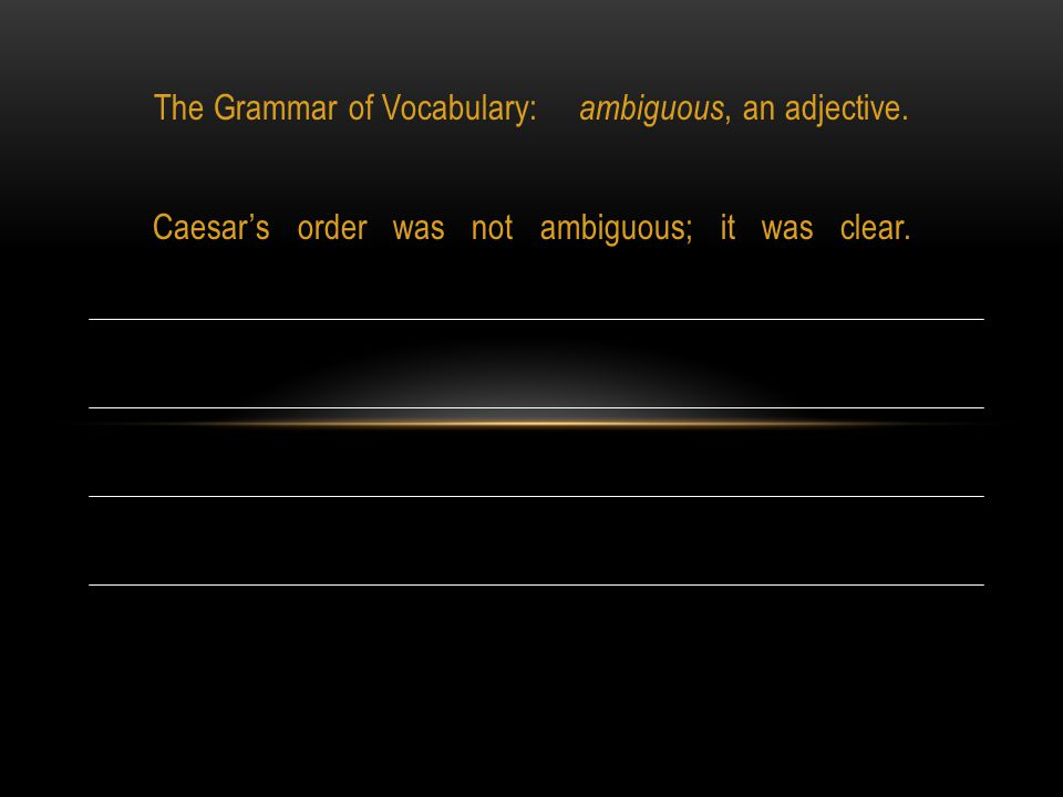The Grammar of Vocabulary: ambiguous, an adjective. Caesar's order was not ambiguous; it was clear.