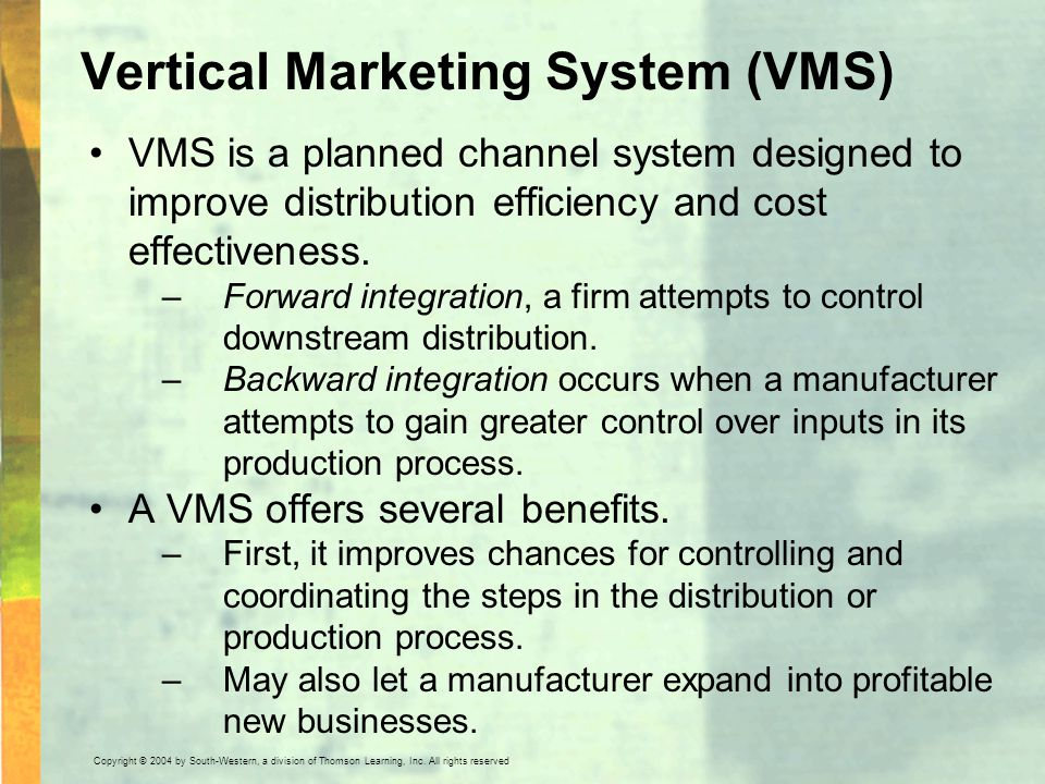 Copyright © 2004 by South-Western, a division of Thomson Learning, Inc. All rights reserved. Vertical Marketing System (VMS) VMS is a planned channel