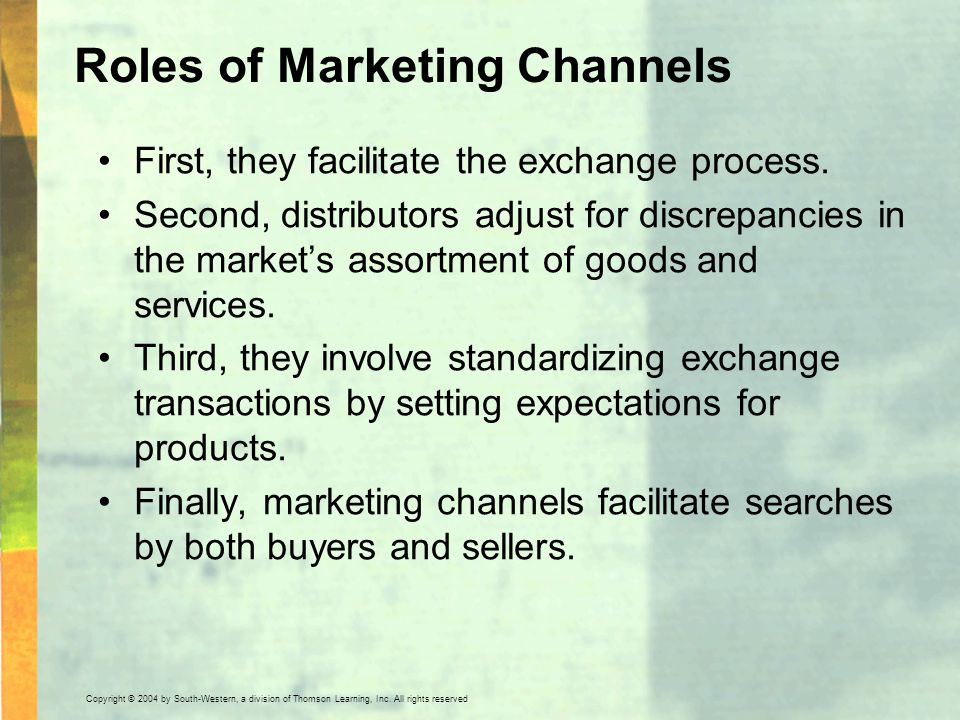 Copyright © 2004 by South-Western, a division of Thomson Learning, Inc. All rights reserved. Roles of Marketing Channels First, they facilitate the ex