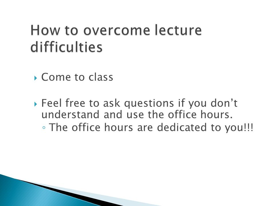  Come to class  Feel free to ask questions if you don't understand and use the office hours.