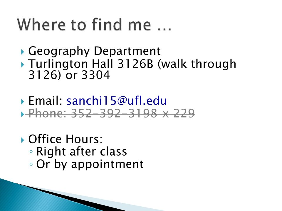  Geography Department  Turlington Hall 3126B (walk through 3126) or 3304  Email: sanchi15@ufl.edu  Phone: 352-392-3198 x 229  Office Hours: ◦ Right after class ◦ Or by appointment
