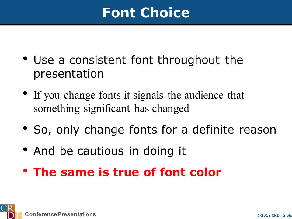 Conference Presentations ©2012 CRDF Global Font Choice Use a consistent font throughout the presentation If you change fonts it signals the audience that something significant has changed So, only change fonts for a definite reason And be cautious in doing it The same is true of font color