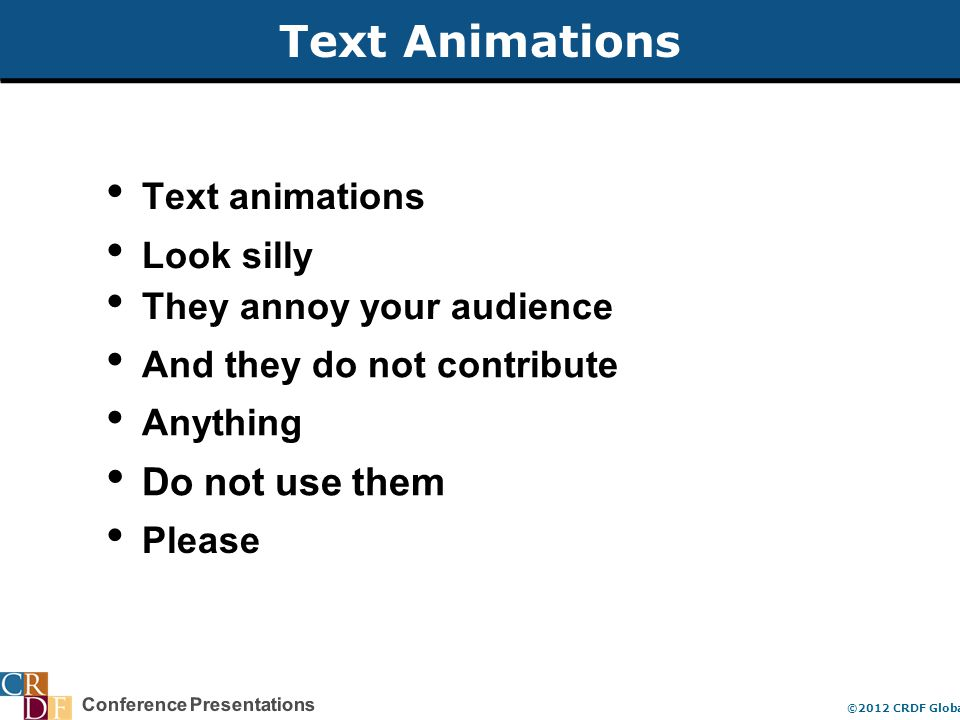 Conference Presentations ©2012 CRDF Global Text Animations Text animations Look silly They annoy your audience And they do not contribute Anything Do not use them Please