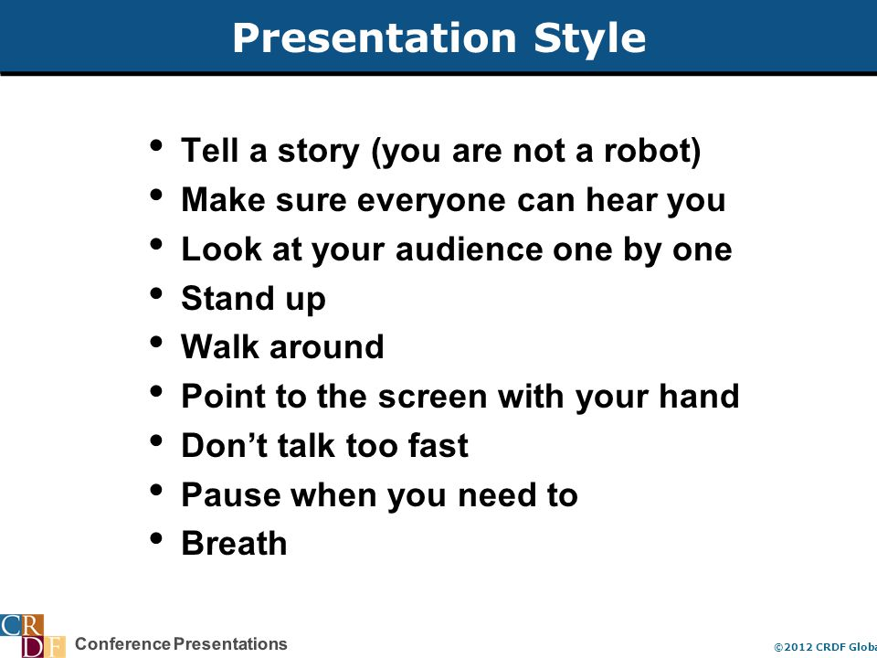 Conference Presentations ©2012 CRDF Global Presentation Style Tell a story (you are not a robot) Make sure everyone can hear you Look at your audience one by one Stand up Walk around Point to the screen with your hand Don't talk too fast Pause when you need to Breath