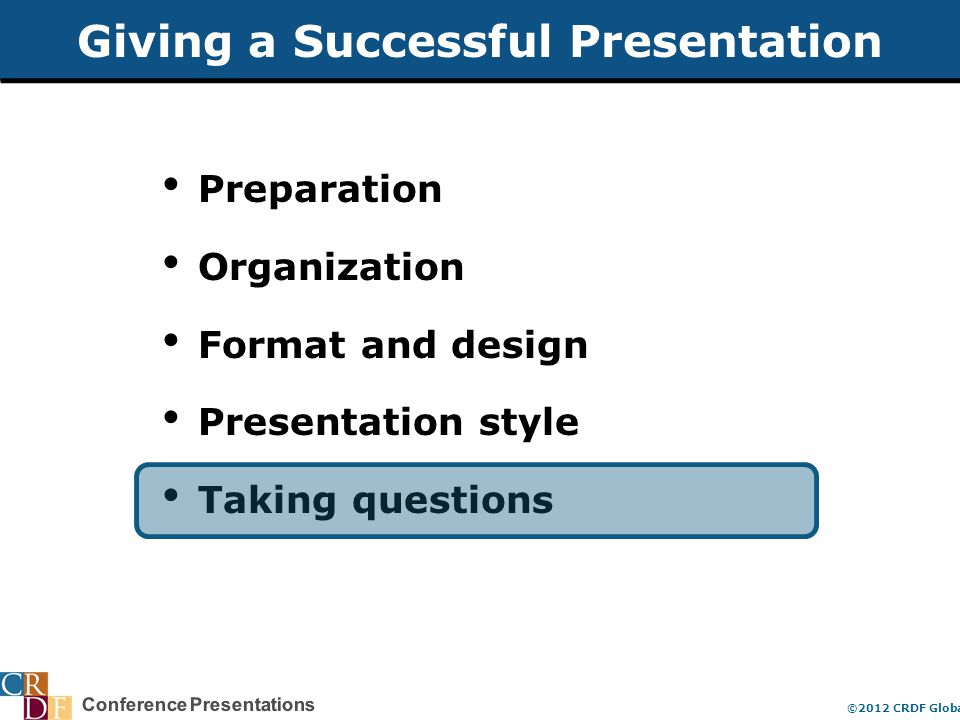 Conference Presentations ©2012 CRDF Global Giving a Successful Presentation Preparation Organization Format and design Presentation style Taking questions