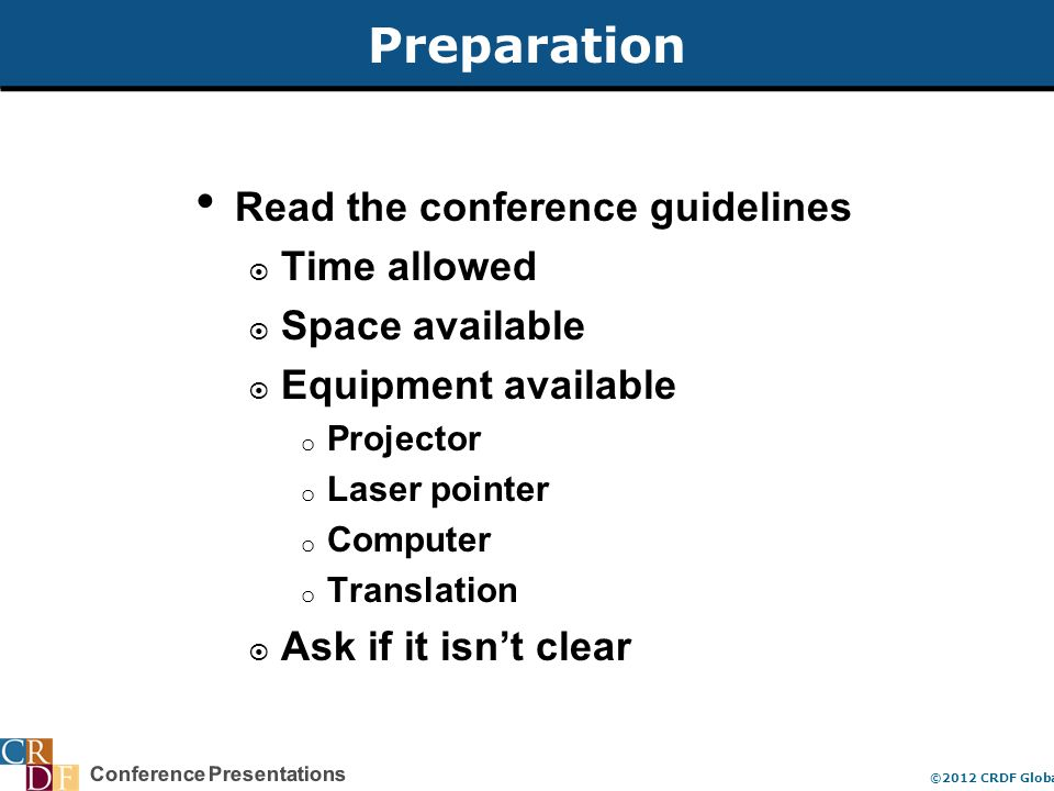 Conference Presentations ©2012 CRDF Global Preparation Read the conference guidelines  Time allowed  Space available  Equipment available o Projector o Laser pointer o Computer o Translation  Ask if it isn't clear