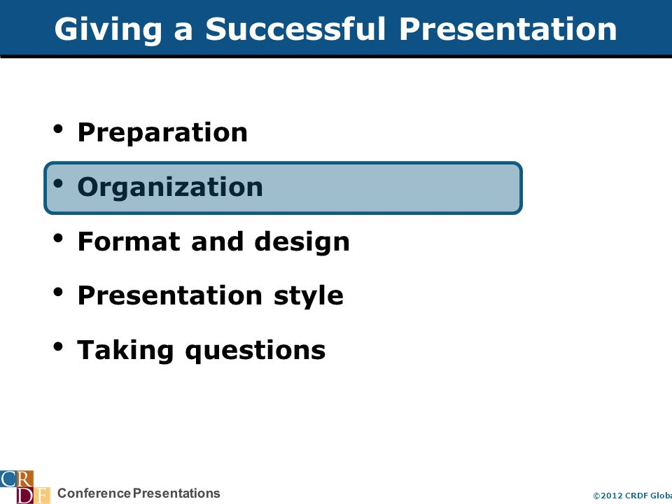 Conference Presentations ©2012 CRDF Global Organization of a Presentation Introduction Background Methods Results Interpretation Conclusions General Big Picture General Big Picture Narrow Specific Focused