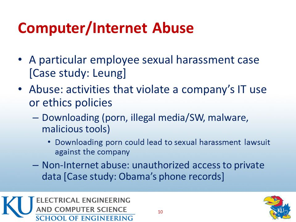 Computer/Internet Abuse A particular employee sexual harassment case [Case study: Leung] Abuse: activities that violate a company's IT use or ethics policies – Downloading (porn, illegal media/SW, malware, malicious tools) Downloading porn could lead to sexual harassment lawsuit against the company – Non-Internet abuse: unauthorized access to private data [Case study: Obama's phone records] 10